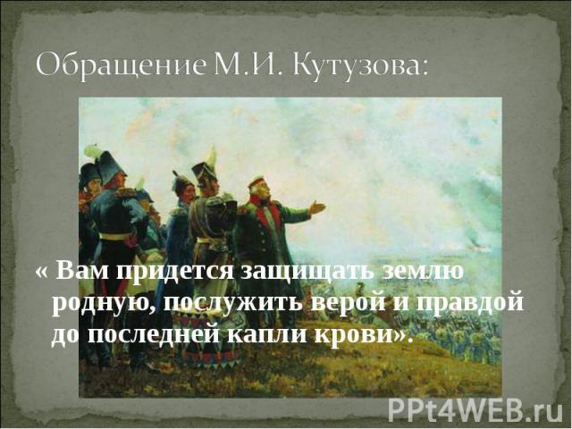 Обращение М.И. Кутузова: « Вам придется защищать землю родную, послужить верой и правдой до последней капли крови».