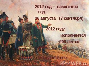 2012 год – памятный год. 26 августа (7 сентября) 2012 году исполняется 200 лет с