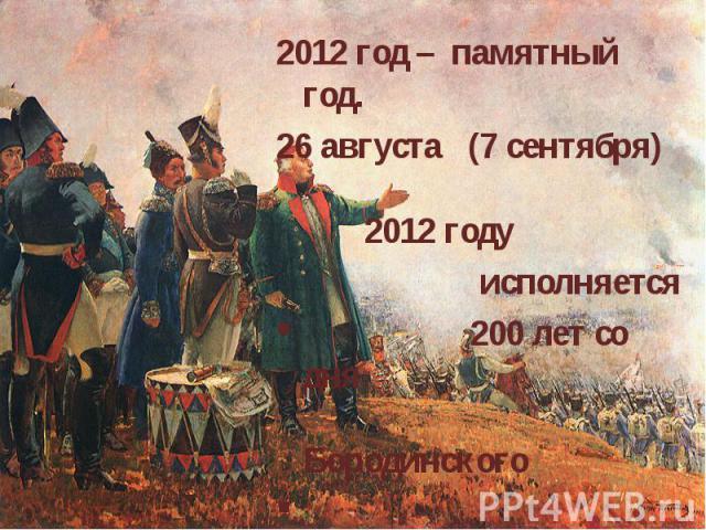 2012 год – памятный год. 26 августа (7 сентября) 2012 году исполняется 200 лет со дня Бородинского сражения.
