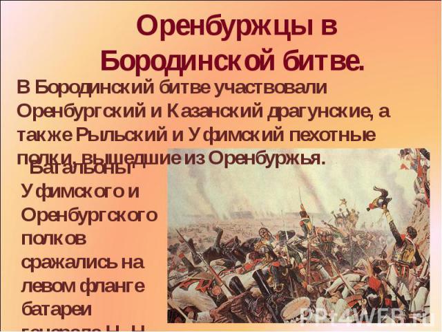 . Оренбуржцы в Бородинской битве. В Бородинский битве участвовали Оренбургский и Казанский драгунские, а также Рыльский и Уфимский пехотные полки, вышедшие из Оренбуржья. Батальоны Уфимского и Оренбургского полков сражались на левом фланге батареи г…