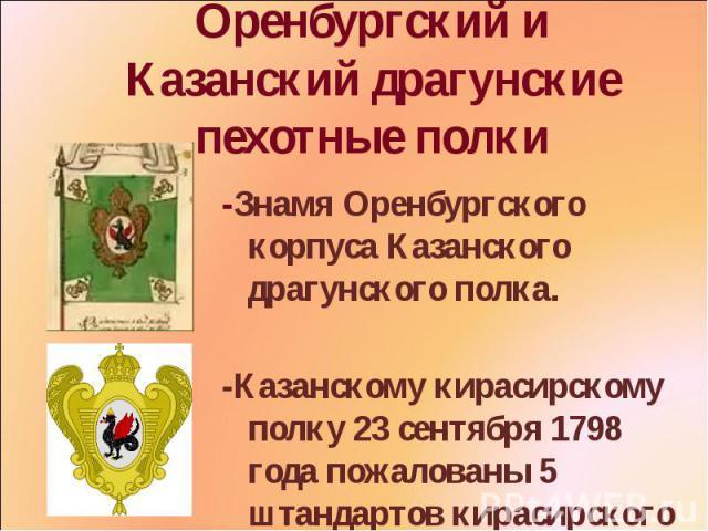 Оренбургский и Казанский драгунские пехотные полки -Знамя Оренбургского корпуса Казанского драгунского полка. -Казанскому кирасирскому полку 23 сентября 1798 года пожалованы 5 штандартов кирасирского образца.