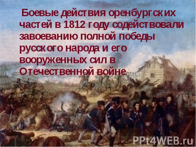 Боевые действия оренбургских частей в 1812 году содействовали завоеванию полной победы русского народа и его вооруженных сил в Отечественной войне.