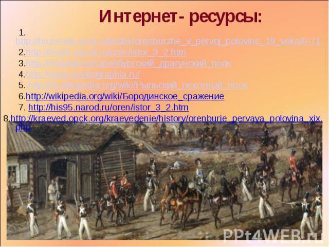 Интернет- ресурсы: 1.http://buzulook.ucoz.ru/index/orenburzhe_v_pervoj_polovine_19_veka/0-71 2.http://his95.narod.ru/oren/istor_3_2.htm 3.http://mobwiki.ru/Оренбургский_драгунский_полк 4.http://www.vexillographia.ru/ 5. http://ru.wikipedia.org/wiki/…