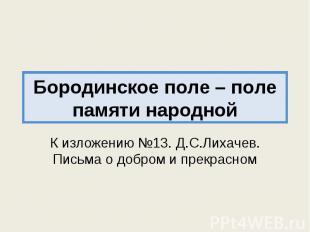 Бородинское поле – поле памяти народной К изложению №13. Д.С.Лихачев. Письма о д