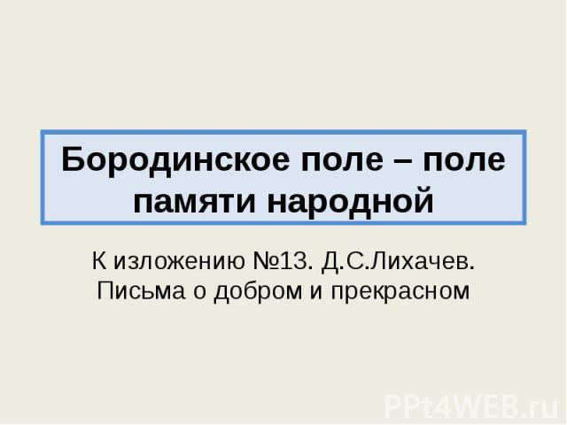 Бородинское поле – поле памяти народной К изложению №13. Д.С.Лихачев. Письма о добром и прекрасном
