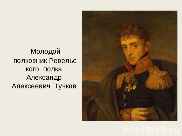 Молодой полковникРевельского полка Александр Алексеевич Тучков