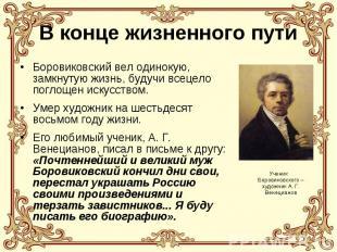 В конце жизненного пути Боровиковский вел одинокую, замкнутую жизнь, будучи всец