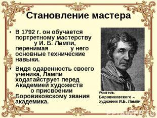 Становление мастера В 1792 г. он обучается портретному мастерству у И. Б. Лампи,