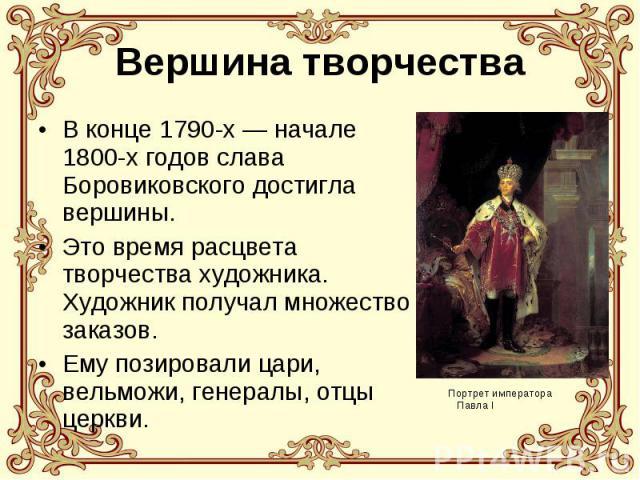 Вершина творчества В конце 1790-х — начале 1800-х годов слава Боровиковского достигла вершины. Это время расцвета творчества художника. Художник получал множество заказов. Ему позировали цари, вельможи, генералы, отцы церкви.