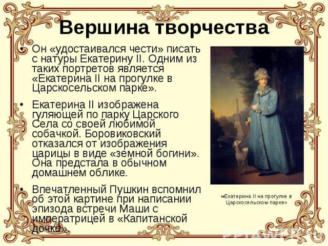 Вершина творчества Он «удостаивался чести» писать с натуры Екатерину II. Одним из таких портретов является «Екатерина II на прогулке в Царскосельском парке». Екатерина II изображена гуляющей по парку Царского Села со своей любимой собачкой. Боровико…