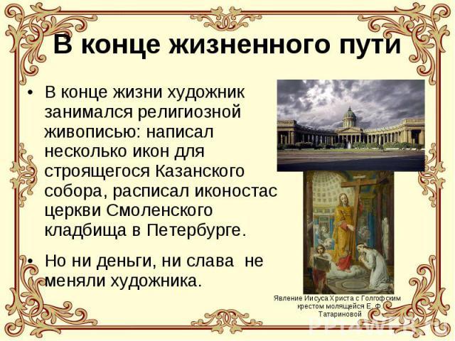 В конце жизненного путиВ конце жизни художник занимался религиозной живописью: написал несколько икон для строящегося Казанского собора, расписал иконостас церкви Смоленского кладбища в Петербурге. Но ни деньги, ни слава не меняли художника.