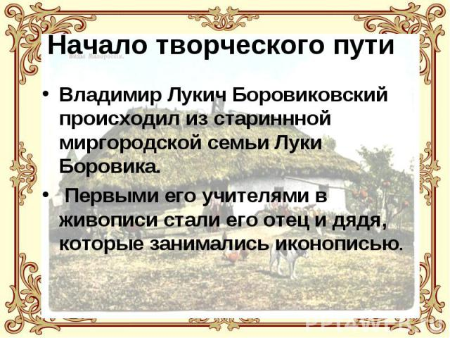 Начало творческого пути Владимир Лукич Боровиковский происходил из стариннной миргородской семьи Луки Боровика. Первыми его учителями в живописи стали его отец и дядя, которые занимались иконописью.