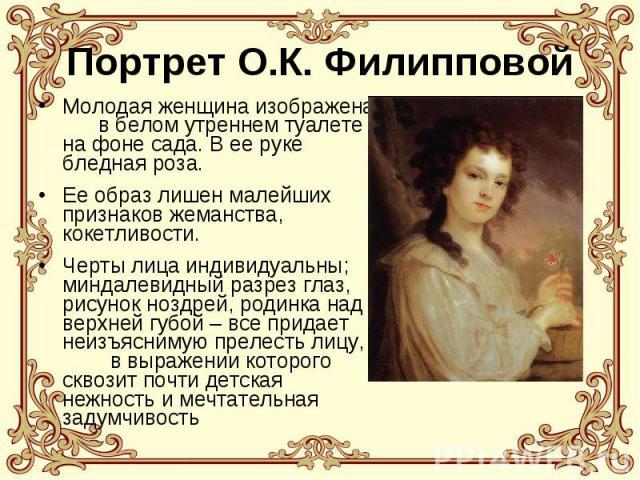 Портрет О.К. Филипповой Молодая женщина изображена в белом утреннем туалете на фоне сада. В ее руке бледная роза. Ее образ лишен малейших признаков жеманства, кокетливости. Черты лица индивидуальны; миндалевидный разрез глаз, рисунок ноздрей, родинк…