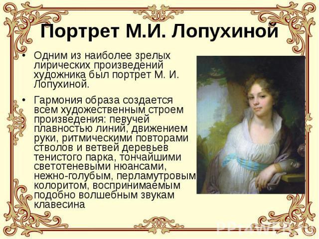 Портрет М.И. Лопухиной Одним из наиболее зрелых лирических произведений художника был портрет М. И. Лопухиной. Гармония образа создается всем художественным строем произведения: певучей плавностью линий, движением руки, ритмическими повторами стволо…