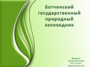 Ботчинский государственный природный заповедник Выполнил: Ученик 8 «Б» класса МО