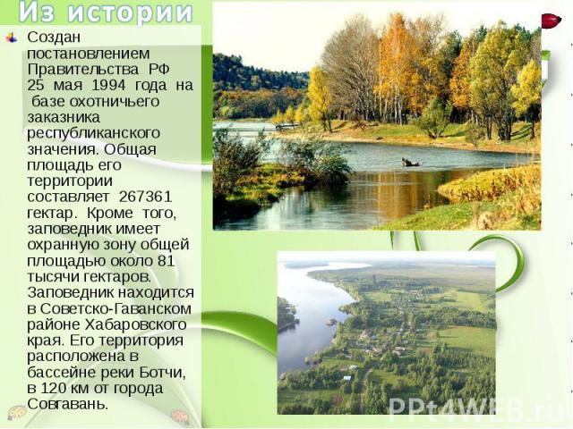 Из истории Создан постановлением Правительства РФ 25 мая 1994 года на базе охотничьего заказника республиканского значения. Общая площадь его территории составляет 267361 гектар. Кроме того, заповедник имеет охранную зону общей площадью около 81 тыс…