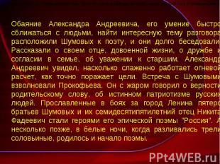 Обаяние Александра Андреевича, его умение быстро сближаться с людьми, найти инте