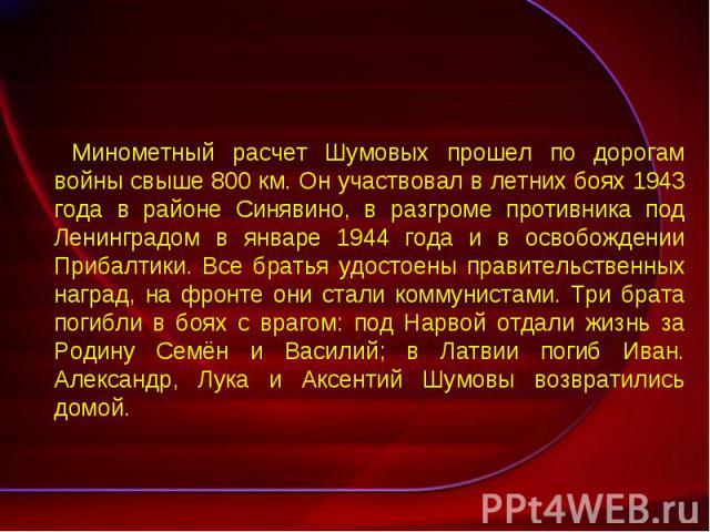 Минометный расчет Шумовых прошел по дорогам войны свыше 800 км. Он участвовал в летних боях 1943 года в районе Синявино, в разгроме противника под Ленинградом в январе 1944 года и в освобождении Прибалтики. Все братья удостоены правительственных наг…