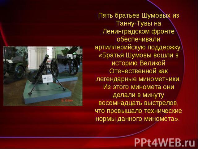 Пять братьев Шумовых из Танну-Тувы на Ленинградском фронте обеспечивали артиллерийскую поддержку. «Братья Шумовы вошли в историю Великой Отечественной как легендарные минометчики. Из этого миномета они делали в минуту восемнадцать выстрелов, что пре…
