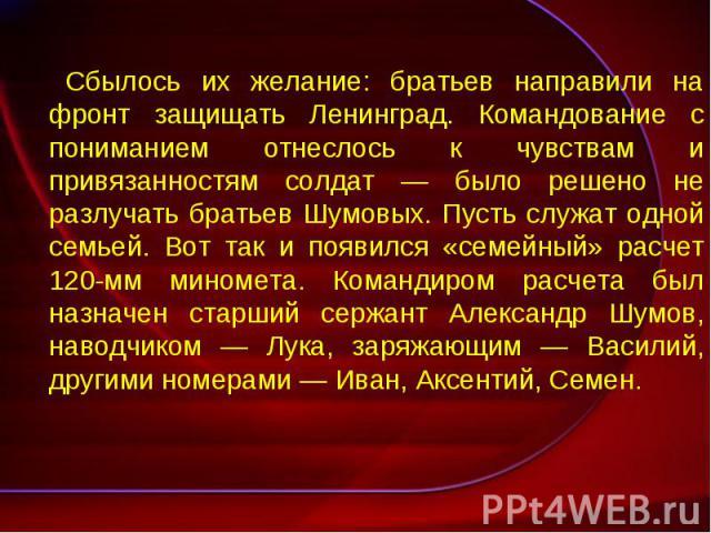 Сбылось их желание: братьев направили на фронт защищать Ленинград. Командование с пониманием отнеслось к чувствам и привязанностям солдат — было решено не разлучать братьев Шумовых. Пусть служат одной семьей. Вот так и появился «семейный» расчет 120…