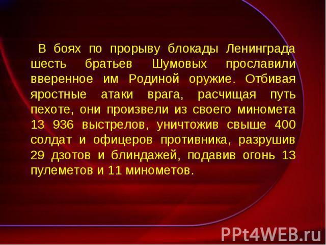 В боях по прорыву блокады Ленинграда шесть братьев Шумовых прославили вверенное им Родиной оружие. Отбивая яростные атаки врага, расчищая путь пехоте, они произвели из своего миномета 13 936 выстрелов, уничтожив свыше 400 солдат и офицеров противник…