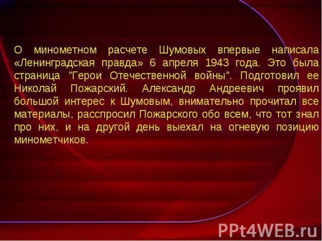 О минометном расчете Шумовых впервые написала «Ленинградская правда» 6 апреля 1943 года. Это была страница
