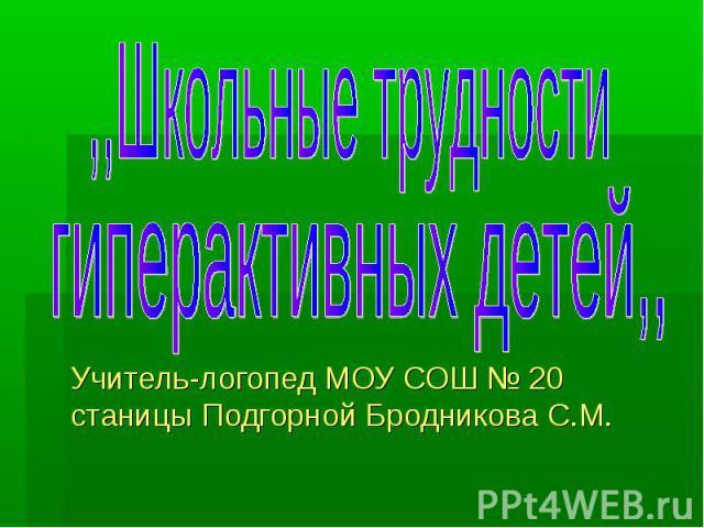 Школьные трудности гиперактивных детей Учитель-логопед МОУ СОШ № 20 станицы Подгорной Бродникова С.М.