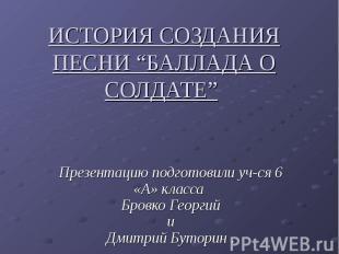"""История создания песни """"баллада о солдате"""" Презентацию подготовили уч-ся 6 «А» к"""