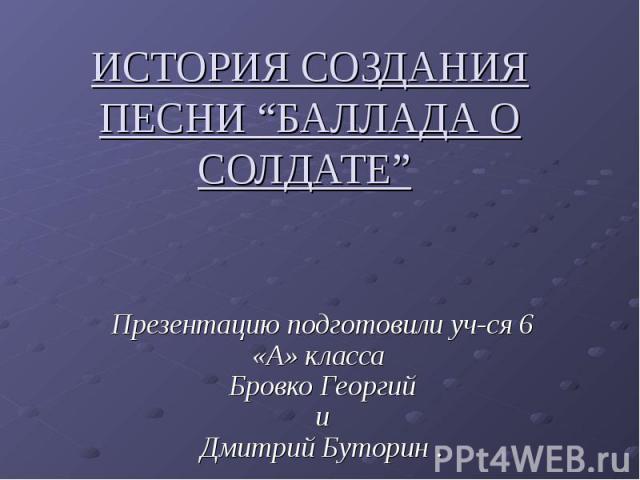 """История создания песни """"баллада о солдате"""" Презентацию подготовили уч-ся 6 «А» класса Бровко Георгий и Дмитрий Буторин ."""