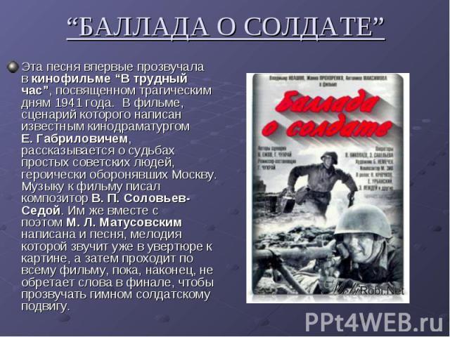 """""""БАЛЛАДА О СОЛДАТЕ"""" Эта песня впервые прозвучала вкинофильме """"В трудный час"""", посвященном трагическим дням 1941 года. В фильме, сценарий которого написан известным кинодраматургом Е. Габриловичем, рассказывается о судьбах простых советских людей,…"""