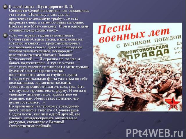 В своейкниге «Пути-дороги» В. П. Соловьев-Седойвспоминал, как создавалась эта песня: «Поначалу я сам сделал пресловутую песенную «рыбу», то есть накропал слова, а затем сочинил мелодию. Показал все Матусовскому. И он в один день сочинил прекрасный…