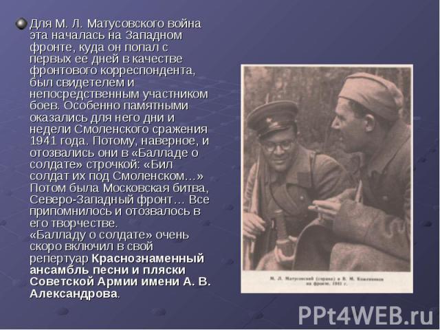 Для М. Л. Матусовского война эта началась на Западном фронте, куда он попал с первых ее дней в качестве фронтового корреспондента, был свидетелем и непосредственным участником боев. Особенно памятными оказались для него дни и недели Смоленского сраж…