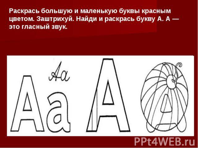 Раскрась большую и маленькую буквы красным цветом. Заштрихуй. Найди и раскрась букву А. А — это гласный звук.