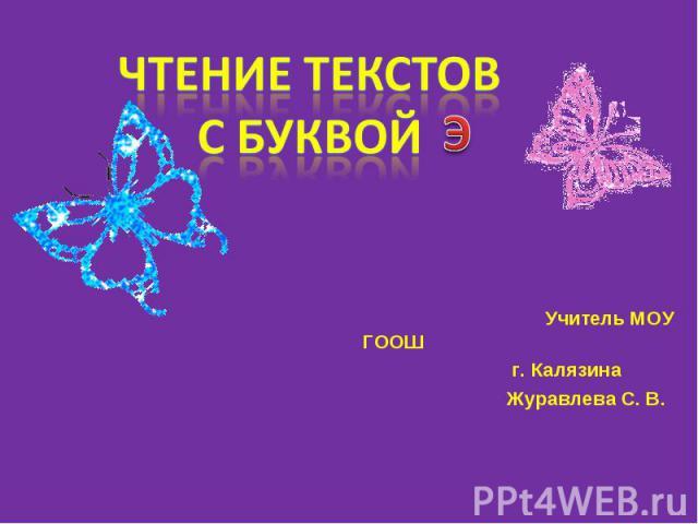 Чтение текстов с буквой э Учитель МОУ ГООШ г. Калязина Журавлева С. В.