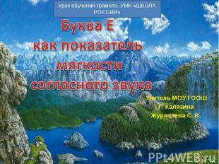 Буква Е как показатель мягкости согласного звука Учитель МОУ ГООШ Г. Калязина Жу