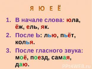 Я Ю Е Ë В начале слова: юла, ëж, ель, як. После Ь: лью, пьëт, колья. После гласн