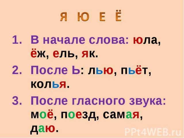 Я Ю Е Ë В начале слова: юла, ëж, ель, як. После Ь: лью, пьëт, колья. После гласного звука: моë, поезд, самая, даю.