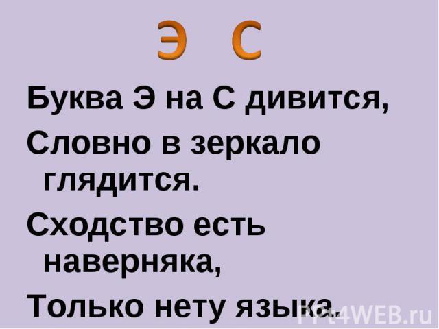 Буква Э на С дивится, Словно в зеркало глядится. Сходство есть наверняка, Только нету языка.