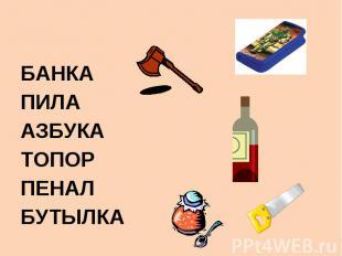 БАНКА ПИЛА АЗБУКА ТОПОР ПЕНАЛ БУТЫЛКА