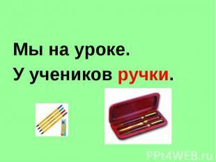 Мы на уроке. У учеников ручки.