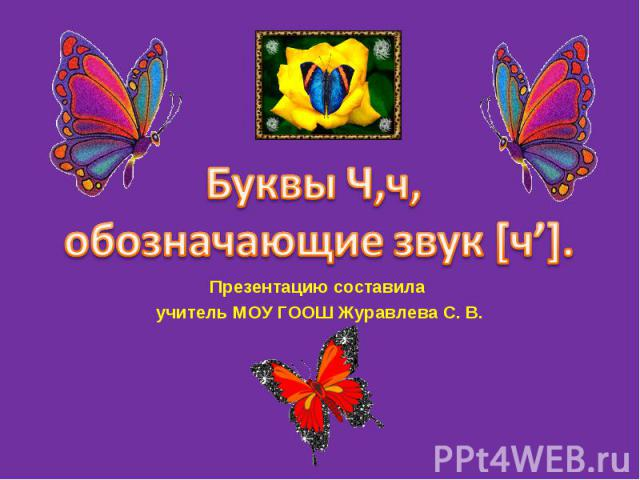 Буквы Ч,ч, обозначающие звук [ч'] Презентацию составила учитель МОУ ГООШ Журавлева С. В.