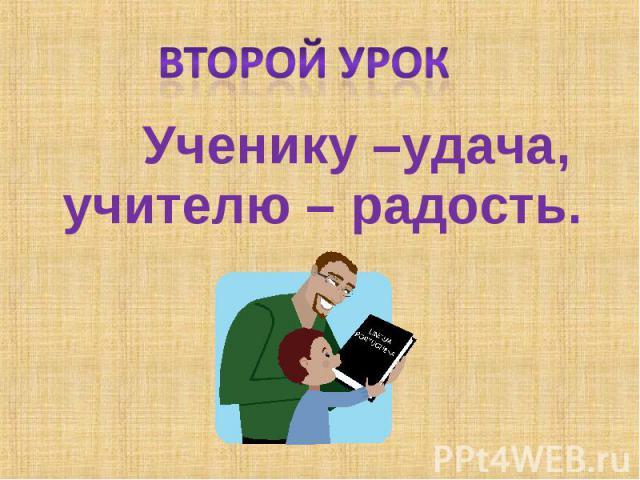 Второй урок Ученику –удача, учителю – радость.