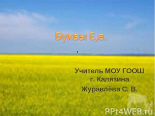 Буквы Е,е. Учитель МОУ ГООШ г. Калязина Журавлëва С. В.