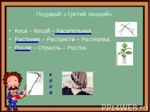 Подумай! «Третий лишний». Коса – Косой – Касательная. Растение – Растрясти – Рас