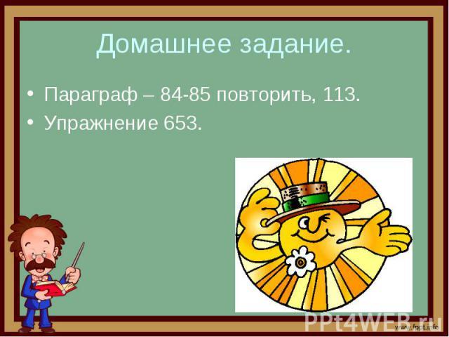 Домашнее задание. Параграф – 84-85 повторить, 113. Упражнение 653.