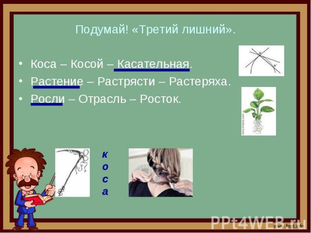 Подумай! «Третий лишний». Коса – Косой – Касательная. Растение – Растрясти – Растеряха. Росли – Отрасль – Росток.