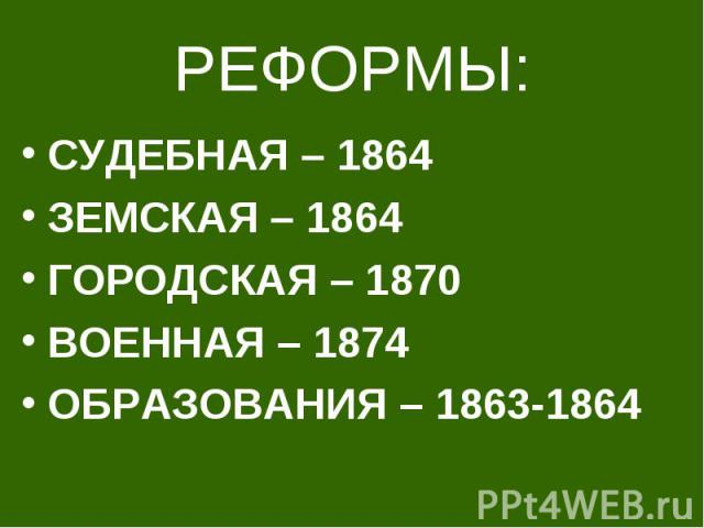 РЕФОРМЫ: СУДЕБНАЯ – 1864 ЗЕМСКАЯ – 1864 ГОРОДСКАЯ – 1870 ВОЕННАЯ – 1874 ОБРАЗОВАНИЯ – 1863-1864