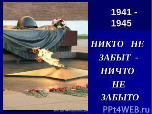 1941 - 1945 НИКТО НЕ ЗАБЫТ - НИЧТО НЕ ЗАБЫТО