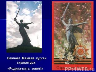 Венчает Мамаев курган скульптура «Родина-мать зовет!»