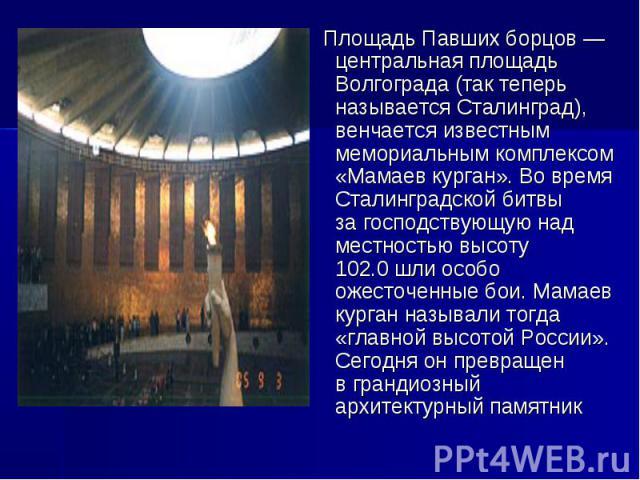 Площадь Павших борцов— центральная площадь Волгограда (так теперь называется Сталинград), венчается известным мемориальным комплексом «Мамаев курган». Вовремя Сталинградской битвы загосподствующую над местностью высоту 102.0шли особо ожесточенн…